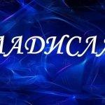 Значение имени Владислав (Влад), его происхождение, характер и судьба человека, формы обращения, совместимость и прочее