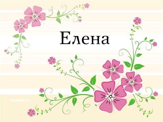 Значение имени Елена (Лена), его происхождение, характер и судьба человека, формы обращения, совместимость и прочее